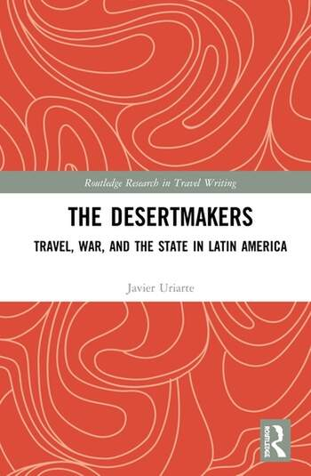 The Desertmakers Travel, War, and the State in Latin America book cover