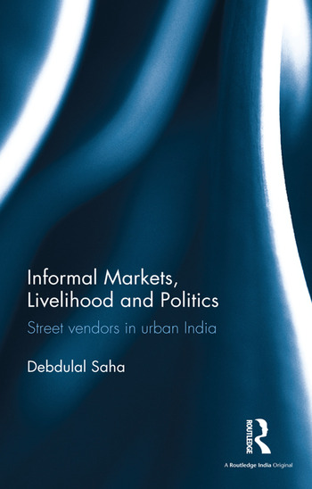 Informal Markets, Livelihood and Politics Street vendors in urban India book cover
