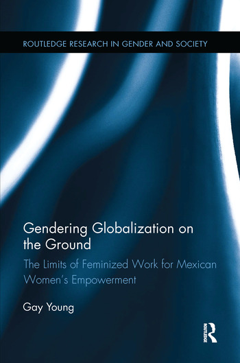 Gendering Globalization on the Ground The Limits of Feminized Work for Mexican Women's Empowerment book cover