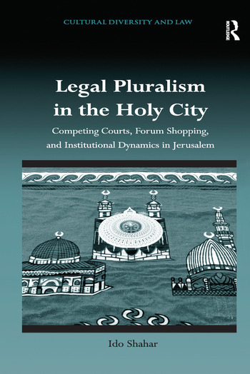 Legal Pluralism in the Holy City Competing Courts, Forum Shopping, and Institutional Dynamics in Jerusalem book cover