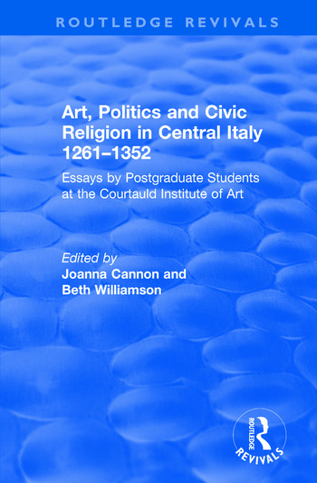 Art, Politics and Civic Religion in Central Italy, 1261–1352 Essays by Postgraduate Students at the Courtauld Institute of Art book cover