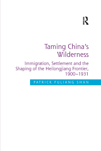 Taming China's Wilderness Immigration, Settlement and the Shaping of the Heilongjiang Frontier, 1900-1931 book cover