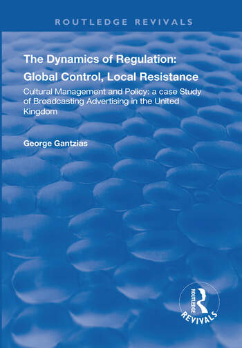 The Dynamics of Regulation: Global Control, Local Resistance Cultural Management and Policy: a case study of broadcasting advertising in the United Kingdom book cover