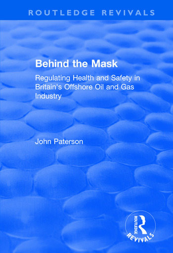 Behind the Mask Regulating Health and Safety in Britain's Offshore Oil and Gas Industry book cover