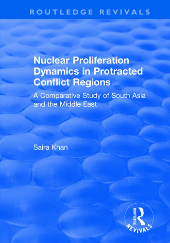Nuclear Proliferation Dynamics in Protracted Conflict Regions A Comparative Study of South Asia and the Middle East book cover