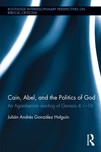 Cain, Abel, and the Politics of God An Agambenian reading of Genesis 4:1-16 book cover