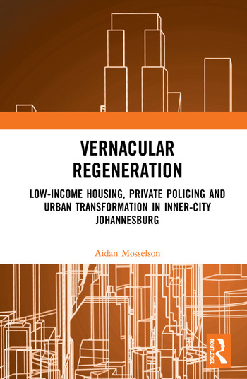 Vernacular Regeneration Low-income Housing, Private Policing and Urban Transformation in inner-city Johannesburg book cover
