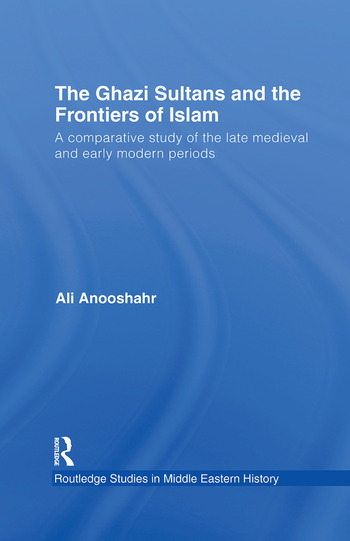 The Ghazi Sultans and the Frontiers of Islam A comparative study of the late medieval and early modern periods book cover