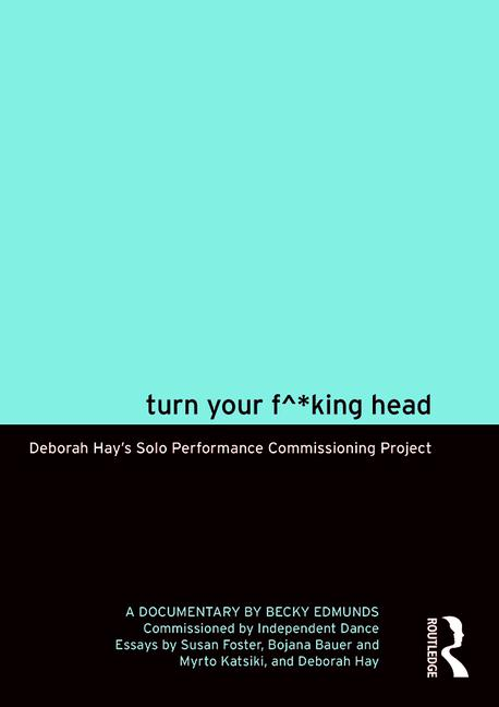 Turn Your F^*king Head Deborah Hay's Solo Performance Commissioning Project book cover
