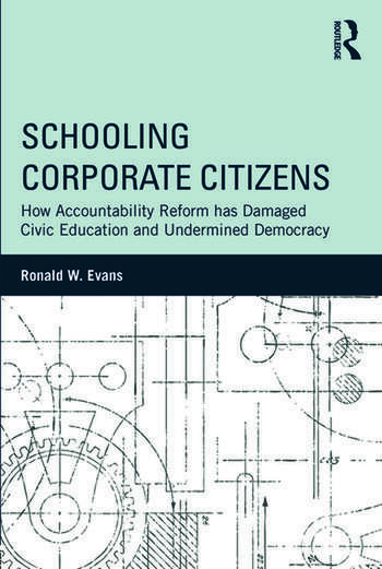 Schooling Corporate Citizens How Accountability Reform has Damaged Civic Education and Undermined Democracy book cover