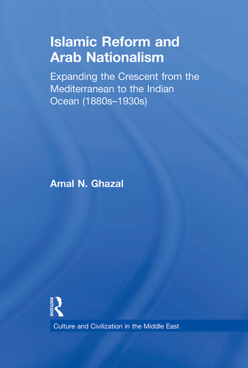 Islamic Reform and Arab Nationalism Expanding the Crescent from the Mediterranean to the Indian Ocean (1880s-1930s) book cover