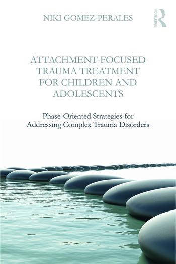 Attachment-Focused Trauma Treatment for Children and Adolescents Phase-Oriented Strategies for Addressing Complex Trauma Disorders book cover
