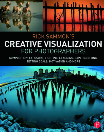 Rick Sammon's Creative Visualization for Photographers Composition, exposure, lighting, learning, experimenting, setting goals, motivation and more book cover