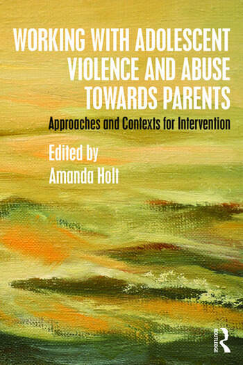 Working with Adolescent Violence and Abuse Towards Parents Approaches and Contexts for Intervention book cover