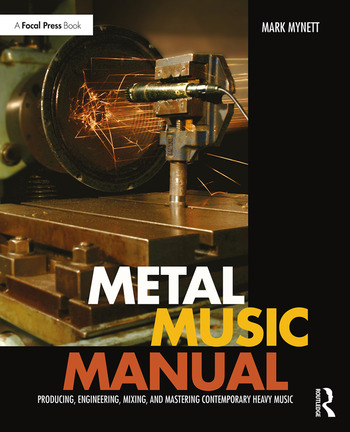 Metal Music Manual Producing, Engineering, Mixing, and Mastering Contemporary Heavy Music book cover