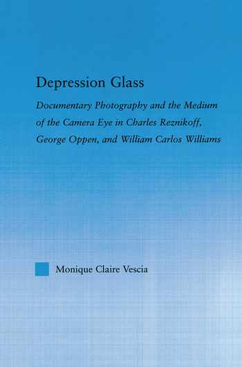 Depression Glass Documentary Photography and the Medium of the Camera-Eye in Charles Reznikoff, George Oppen, and William Carlos Williams book cover