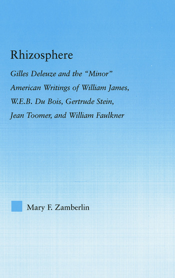 Rhizosphere Gilles Deleuze and the 'Minor' American Writing of William James, W.E.B. Du Bois, Gertrude Stein, Jean Toomer, and William Falkner book cover