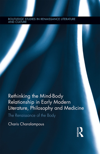 Rethinking the Mind-Body Relationship in Early Modern Literature, Philosophy, and Medicine The Renaissance of the Body book cover