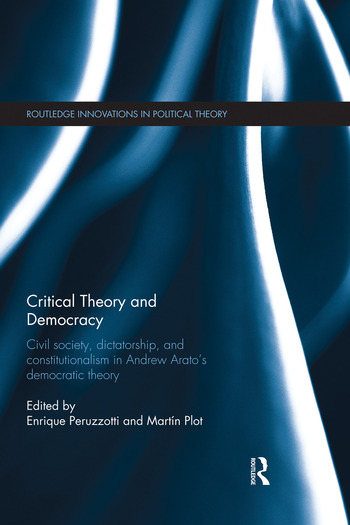 Critical Theory and Democracy Civil Society, Dictatorship, and Constitutionalism in Andrew Arato's Democratic Theory book cover