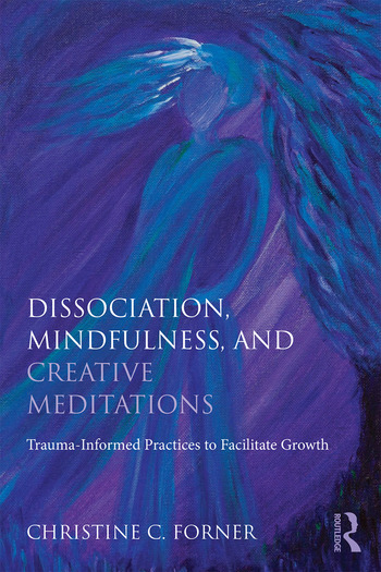 Dissociation, Mindfulness, and Creative Meditations Trauma-Informed Practices to Facilitate Growth book cover