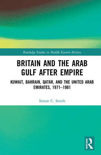 Britain and the Arab Gulf after Empire Kuwait, Bahrain, Qatar and the United Arab Emirates, 1971-1981 book cover