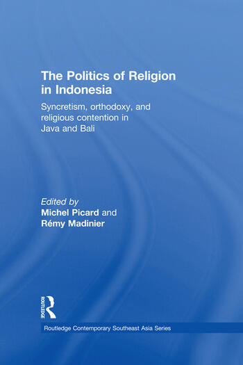 The Politics of Religion in Indonesia Syncretism, Orthodoxy, and Religious Contention in Java and Bali book cover