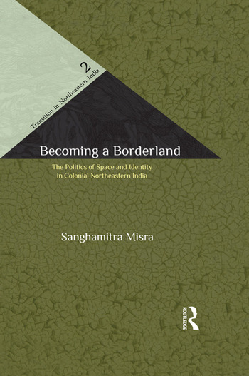 Becoming a Borderland The Politics of Space and Identity in Colonial Northeastern India book cover