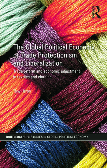 The Global Political Economy of Trade Protectionism and Liberalization Trade Reform and Economic Adjustment in Textiles and Clothing book cover