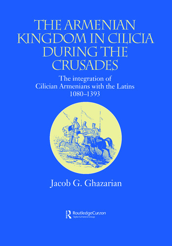 The Armenian Kingdom in Cilicia During the Crusades The Integration of Cilician Armenians with the Latins, 1080-1393 book cover