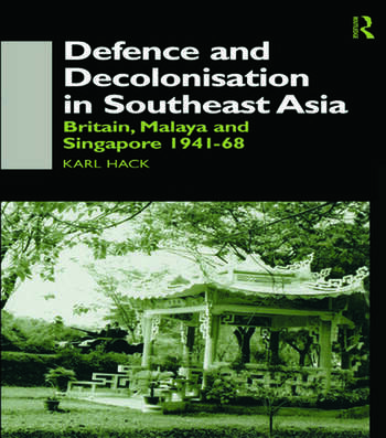 Defence and Decolonisation in South-East Asia Britain, Malaya and Singapore 1941-1967 book cover