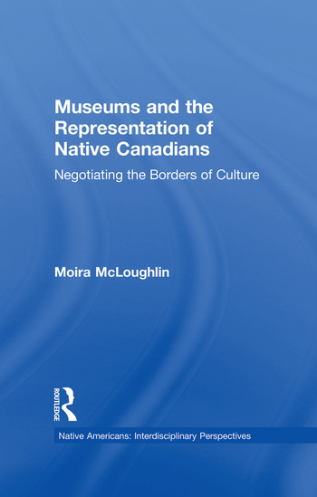 Museums and the Representation of Native Canadians Negotiating the Borders of Culture book cover