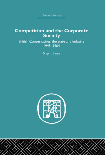 Competition and the Corporate Society British Conservatives, the state and Industry 1945-1964 book cover