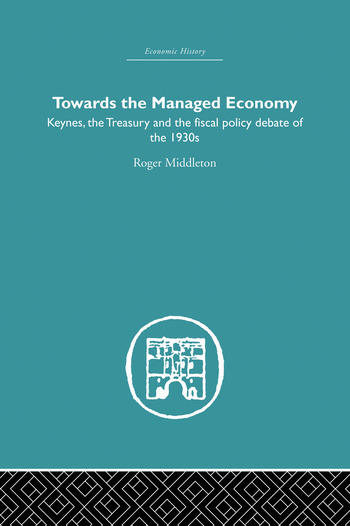 Towards the Managed Economy Keynes, the Treasury and the fiscal policy debate of the 1930s book cover