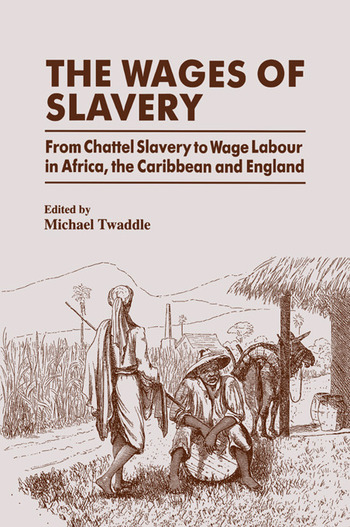 The Wages of Slavery From Chattel Slavery to Wage Labour in Africa, the Caribbean and England book cover