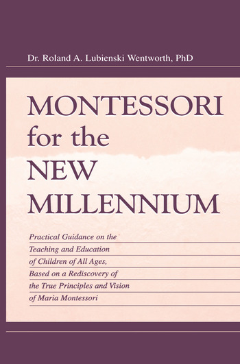 Montessori for the New Millennium Practical Guidance on the Teaching and Education of Children of All Ages, Based on A Rediscovery of the True Principles and Vision of Maria Montessori book cover