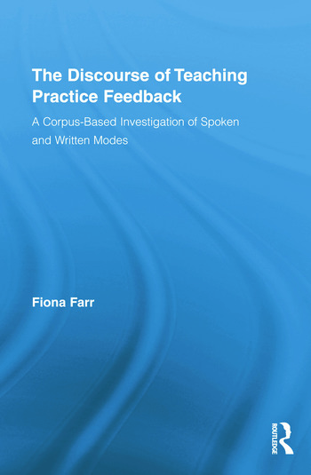 The Discourse of Teaching Practice Feedback A Corpus-Based Investigation of Spoken and Written Modes book cover