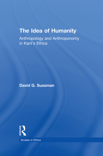 The Idea of Humanity Anthropology and Anthroponomy in Kant's Ethics book cover