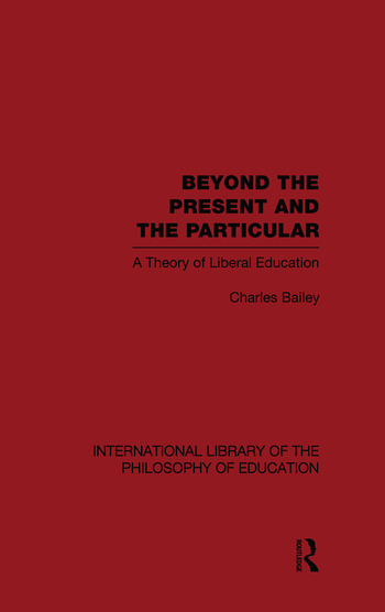 Beyond the Present and the Particular (International Library of the Philosophy of Education Volume 2) A Theory of Liberal Education book cover