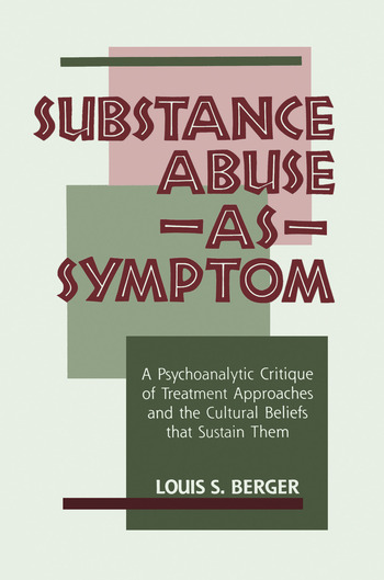 Substance Abuse as Symptom A Psychoanalytic Critique of Treatment Approaches and the Cultural Beliefs That Sustain Them book cover