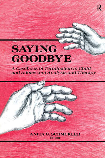 Saying Goodbye A Casebook of Termination in Child and Adolescent Analysis and Therapy book cover