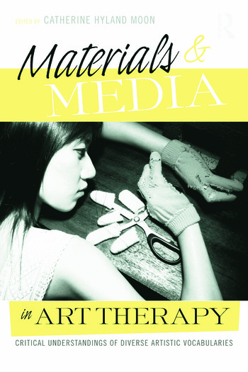 Materials & Media in Art Therapy Critical Understandings of Diverse Artistic Vocabularies book cover