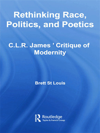 Rethinking Race, Politics, and Poetics C.L.R. James' Critique of Modernity book cover
