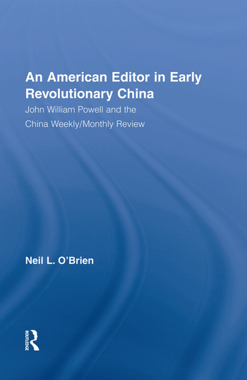 American Editor in Early Revolutionary China John William Powell and the China Weekly/Monthly Review book cover