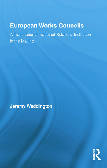 European Works Councils and Industrial Relations A Transnational Industrial Relations Institution in the Making book cover