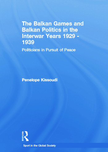 The Balkan Games and Balkan Politics in the Interwar Years 1929 – 1939 Politicians in Pursuit of Peace book cover