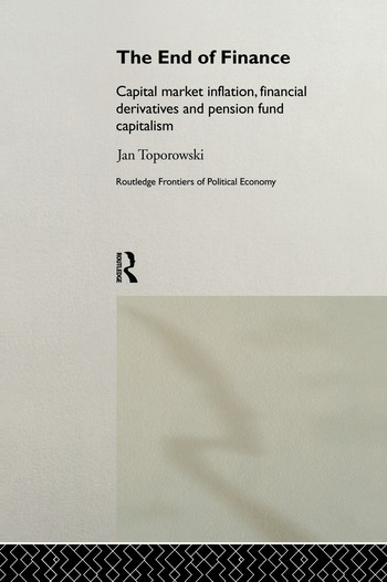 The End of Finance Capital Market Inflation, Financial Derivatives and Pension Fund Capitalism book cover