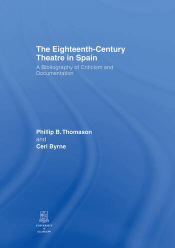 The Eighteenth-Century Theatre in Spain A Bibliography of Criticism and Documentation book cover
