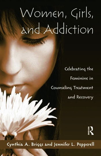 Women, Girls, and Addiction Celebrating the Feminine in Counseling Treatment and Recovery book cover