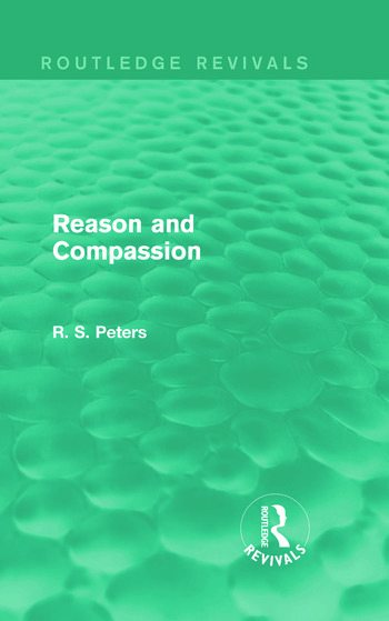 Reason and Compassion (Routledge Revivals) The Lindsay Memorial Lectures Delivered at the University of Keele, February-March 1971 and The Swarthmore Lecture Delivered to the Society of Friends 1972 by Richard S. Peters book cover