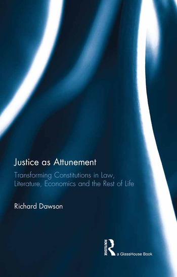 Justice as Attunement Transforming Constitutions in Law, Literature, Economics and the Rest of Life book cover